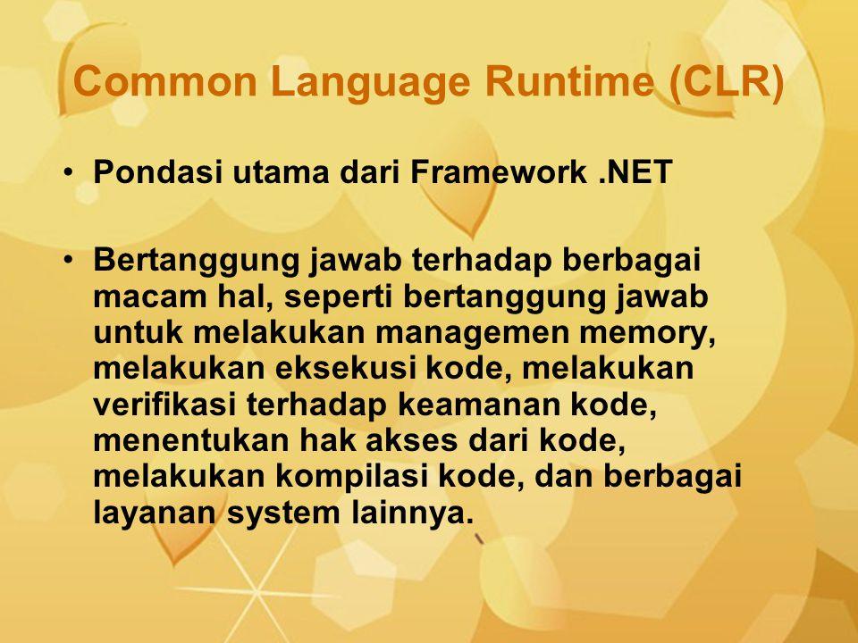 Common Language Runtime (CLR) Pondasi utama dari Framework.NET Bertanggung jawab terhadap berbagai macam hal, seperti bertanggung jawab untuk melakuka