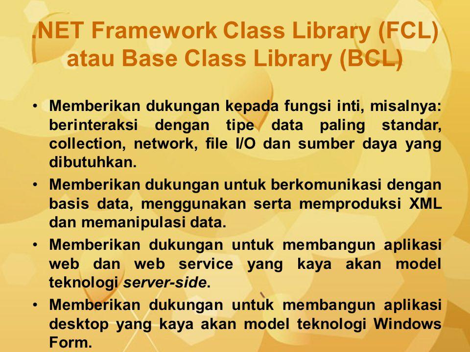 .NET Framework Class Library (FCL) atau Base Class Library (BCL) Memberikan dukungan kepada fungsi inti, misalnya: berinteraksi dengan tipe data palin