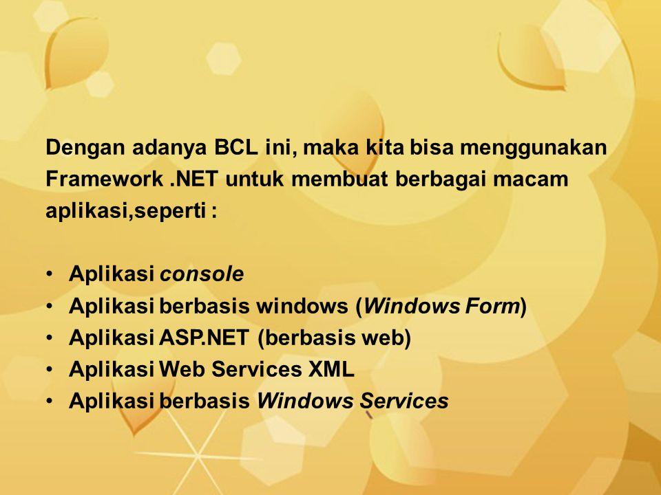 Dengan adanya BCL ini, maka kita bisa menggunakan Framework.NET untuk membuat berbagai macam aplikasi,seperti : Aplikasi console Aplikasi berbasis win