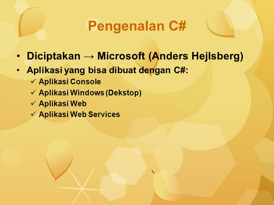 Pengenalan C# Diciptakan → Microsoft (Anders Hejlsberg) Aplikasi yang bisa dibuat dengan C#: Aplikasi Console Aplikasi Windows (Dekstop) Aplikasi Web