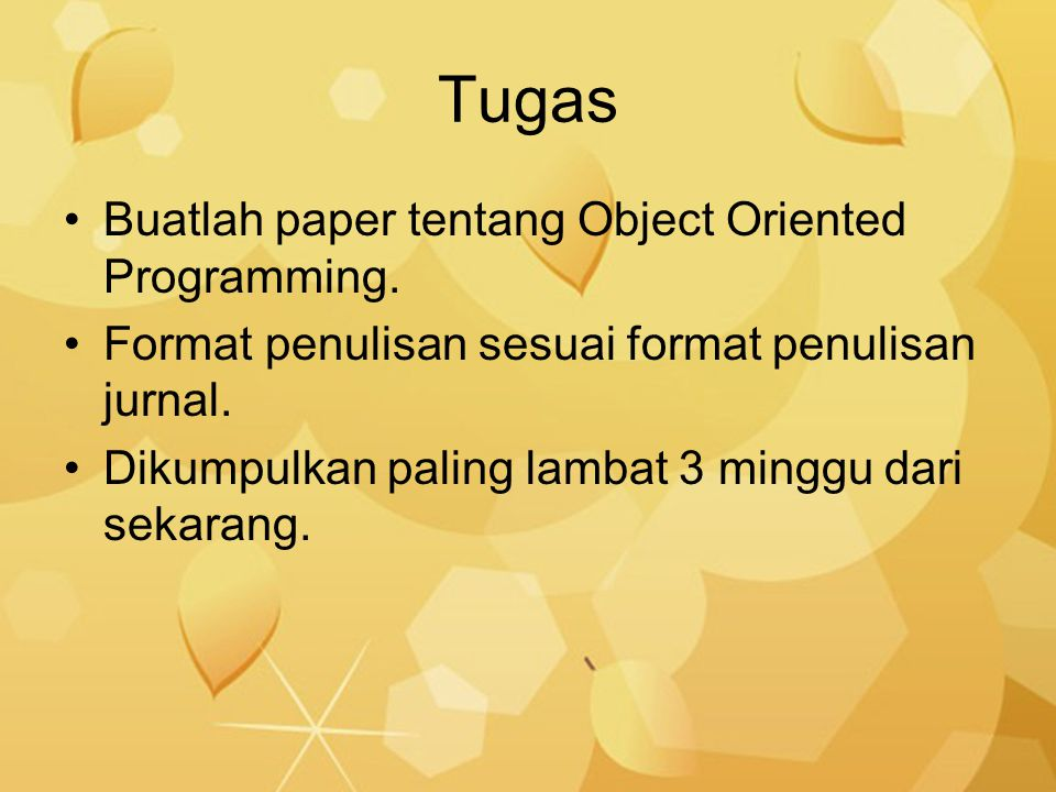 Tugas Buatlah paper tentang Object Oriented Programming. Format penulisan sesuai format penulisan jurnal. Dikumpulkan paling lambat 3 minggu dari seka