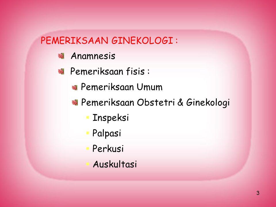 3 PEMERIKSAAN GINEKOLOGI : Anamnesis Pemeriksaan fisis : Pemeriksaan Umum Pemeriksaan Obstetri & Ginekologi  Inspeksi  Palpasi  Perkusi  Auskultas