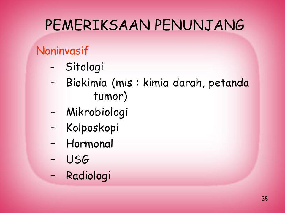 35 PEMERIKSAAN PENUNJANG Noninvasif – Sitologi – Biokimia (mis : kimia darah, petanda tumor) – Mikrobiologi – Kolposkopi – Hormonal – USG – Radiologi