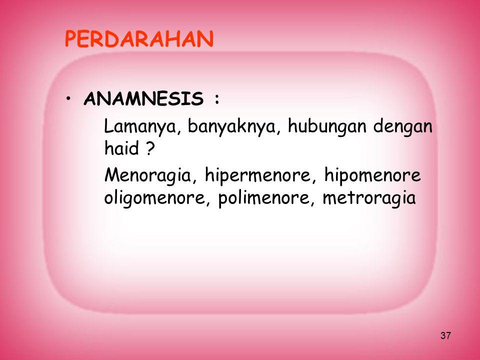 37 PERDARAHAN ANAMNESIS : Lamanya, banyaknya, hubungan dengan haid ? Menoragia, hipermenore, hipomenore oligomenore, polimenore, metroragia
