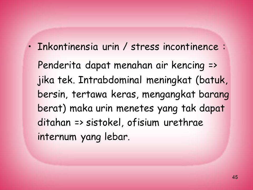 45 Inkontinensia urin / stress incontinence : Penderita dapat menahan air kencing => jika tek. Intrabdominal meningkat (batuk, bersin, tertawa keras,