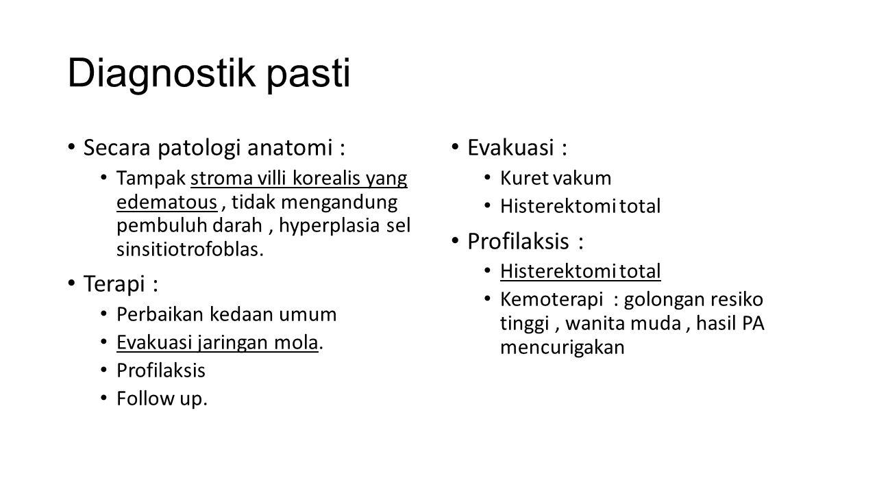Diagnostik pasti Secara patologi anatomi : Tampak stroma villi korealis yang edematous, tidak mengandung pembuluh darah, hyperplasia sel sinsitiotrofoblas.