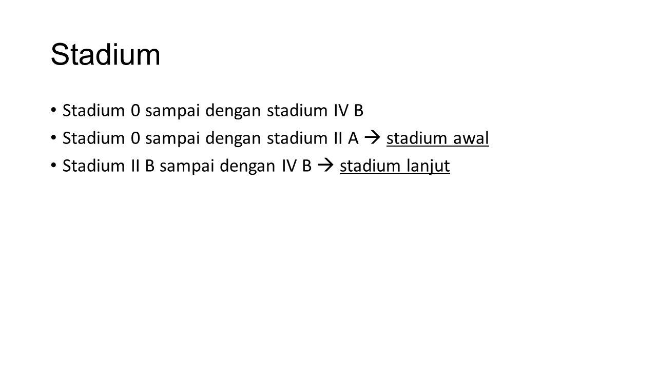 Stadium Stadium 0 sampai dengan stadium IV B Stadium 0 sampai dengan stadium II A  stadium awal Stadium II B sampai dengan IV B  stadium lanjut
