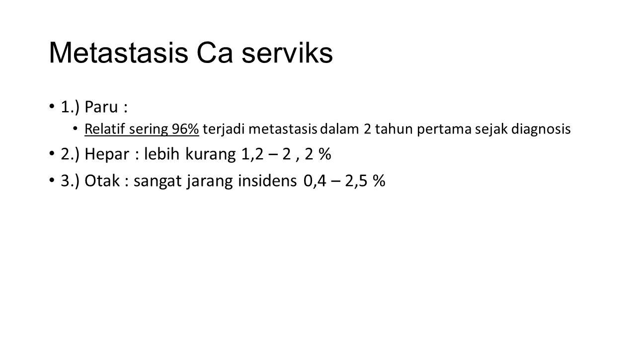 Metastasis Ca serviks 1.) Paru : Relatif sering 96% terjadi metastasis dalam 2 tahun pertama sejak diagnosis 2.) Hepar : lebih kurang 1,2 – 2, 2 % 3.) Otak : sangat jarang insidens 0,4 – 2,5 %