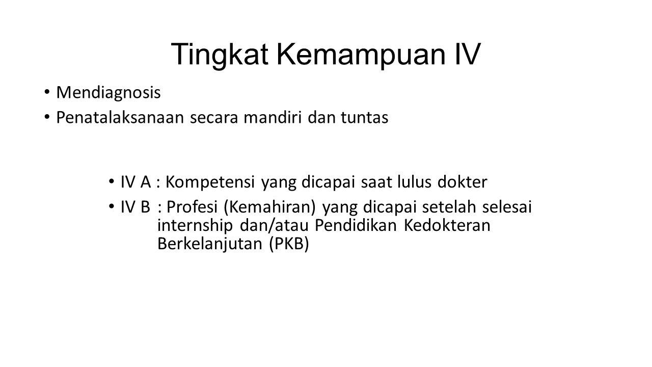Tingkat Kemampuan IV Mendiagnosis Penatalaksanaan secara mandiri dan tuntas IV A : Kompetensi yang dicapai saat lulus dokter IV B: Profesi (Kemahiran) yang dicapai setelah selesai internship dan/atau Pendidikan Kedokteran Berkelanjutan (PKB)