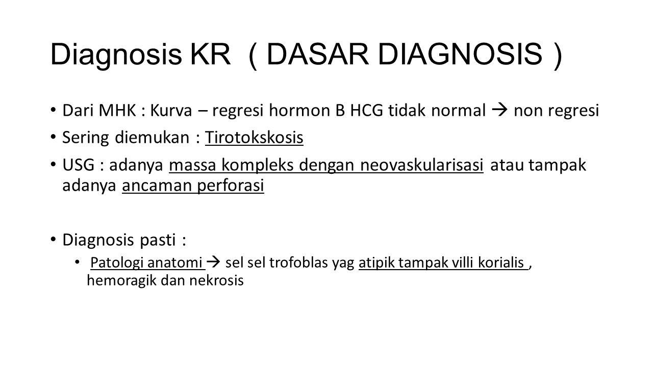 Diagnosis KR ( DASAR DIAGNOSIS ) Dari MHK : Kurva – regresi hormon B HCG tidak normal  non regresi Sering diemukan : Tirotokskosis USG : adanya massa kompleks dengan neovaskularisasi atau tampak adanya ancaman perforasi Diagnosis pasti : Patologi anatomi  sel sel trofoblas yag atipik tampak villi korialis, hemoragik dan nekrosis