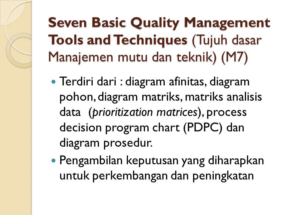 Seven Basic Quality Management Tools and Techniques (Tujuh dasar Manajemen mutu dan teknik) (M7) Terdiri dari : diagram afinitas, diagram pohon, diagram matriks, matriks analisis data (prioritization matrices), process decision program chart (PDPC) dan diagram prosedur.