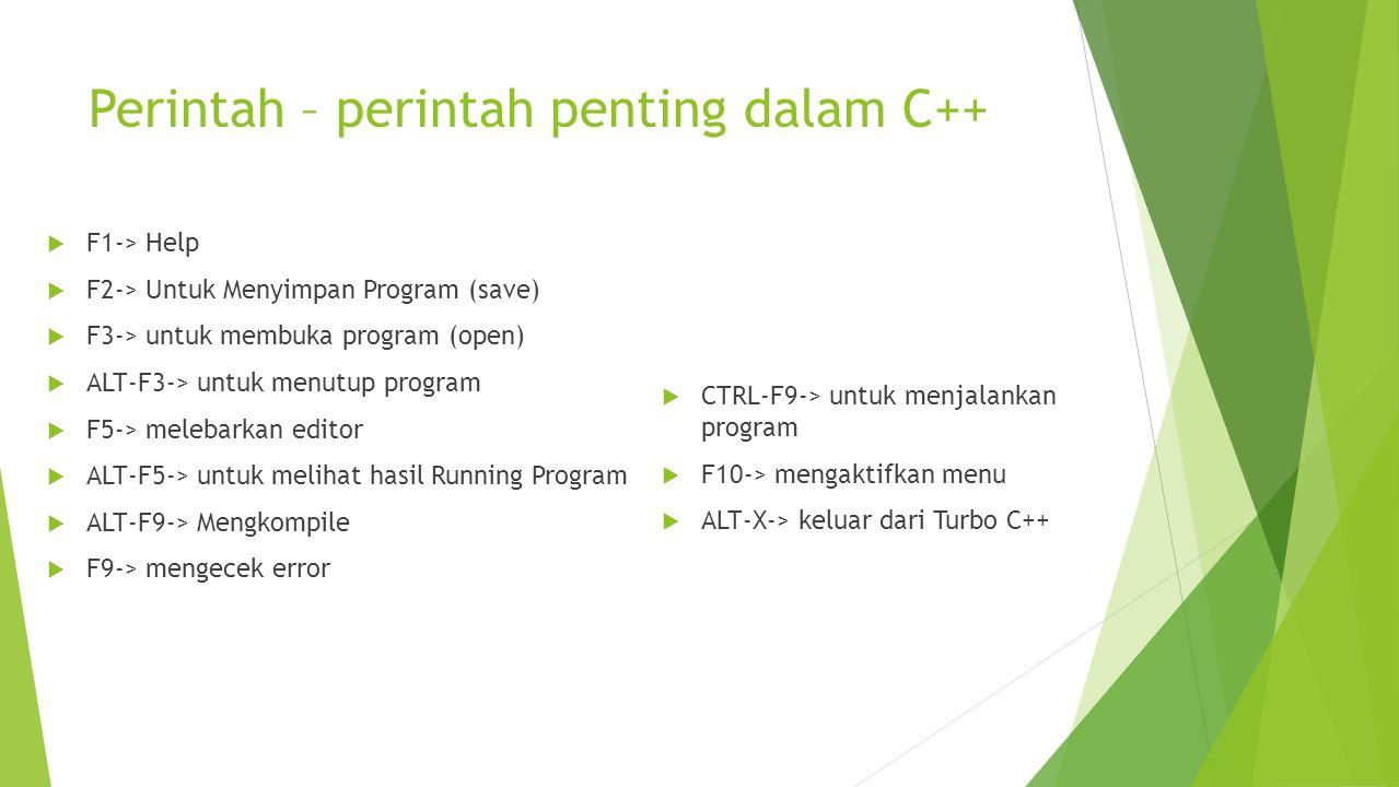 Perintah – perintah penting dalam C++  F1-> Help  F2-> Untuk Menyimpan Program (save)  F3-> untuk membuka program (open)  ALT-F3-> untuk menutup p