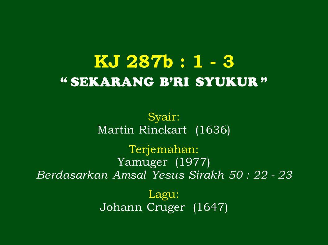 KJ 287b : 1 - 3 SEKARANG B'RI SYUKUR Syair: Martin Rinckart (1636) Terjemahan: Yamuger (1977) Berdasarkan Amsal Yesus Sirakh 50 : 22 - 23 Lagu: Johann Cruger (1647)