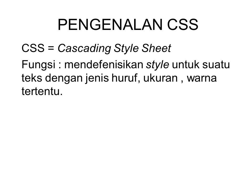 PENGENALAN CSS CSS = Cascading Style Sheet Fungsi : mendefenisikan style untuk suatu teks dengan jenis huruf, ukuran, warna tertentu.