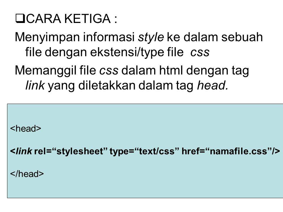 CCARA KETIGA : Menyimpan informasi style ke dalam sebuah file dengan ekstensi/type file css Memanggil file css dalam html dengan tag link yang diletakkan dalam tag head.