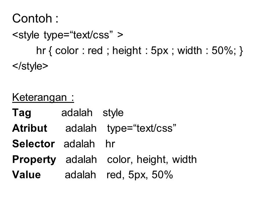 Contoh : hr { color : red ; height : 5px ; width : 50%; } Keterangan : Tag adalah style Atribut adalah type= text/css Selector adalah hr Property adalah color, height, width Value adalah red, 5px, 50%