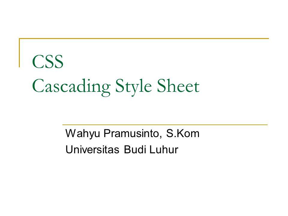 Pengenalan CSS CSS adalah singkatan dari Cascading Style Sheets CSS (Cascading Style Sheet) digunakan untuk melengkapi file HTML, dan tugas utamanya adalah menetapkan aturan tampilan/style yang akan digunakan pada sebuah website.
