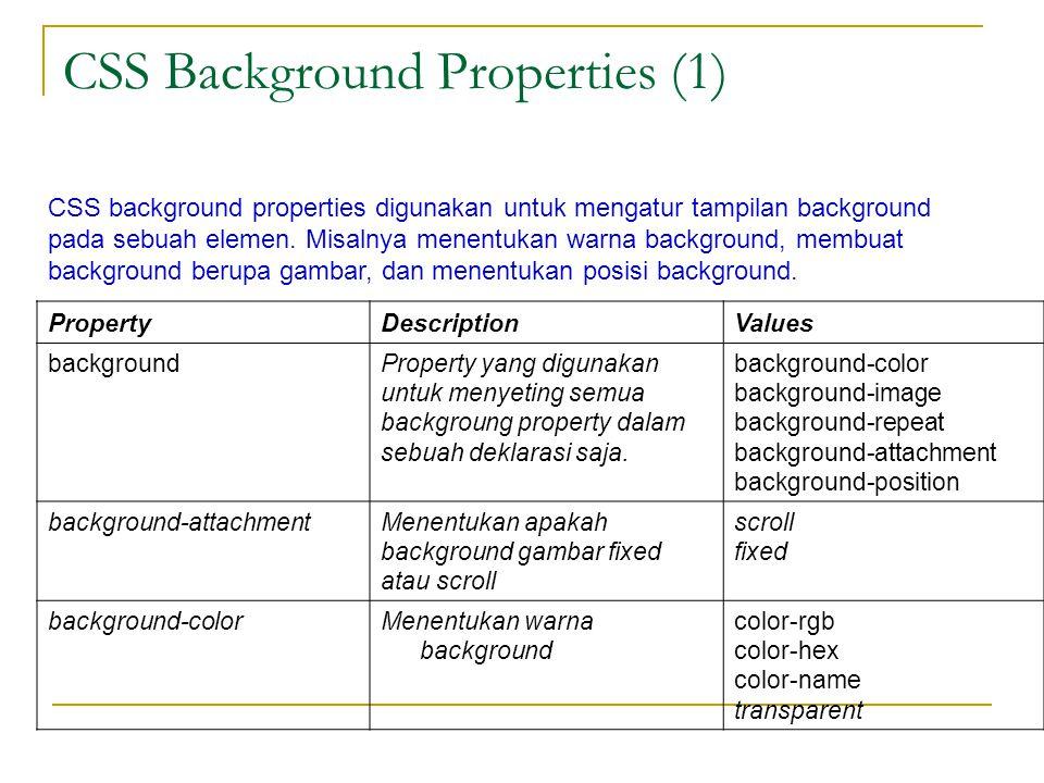 CSS Background Properties (1) PropertyDescriptionValues backgroundProperty yang digunakan untuk menyeting semua backgroung property dalam sebuah deklarasi saja.