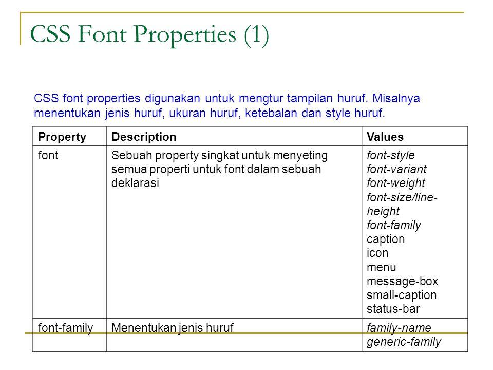 CSS Font Properties (1) PropertyDescriptionValues fontSebuah property singkat untuk menyeting semua properti untuk font dalam sebuah deklarasi font-style font-variant font-weight font-size/line- height font-family caption icon menu message-box small-caption status-bar font-familyMenentukan jenis huruffamily-name generic-family CSS font properties digunakan untuk mengtur tampilan huruf.