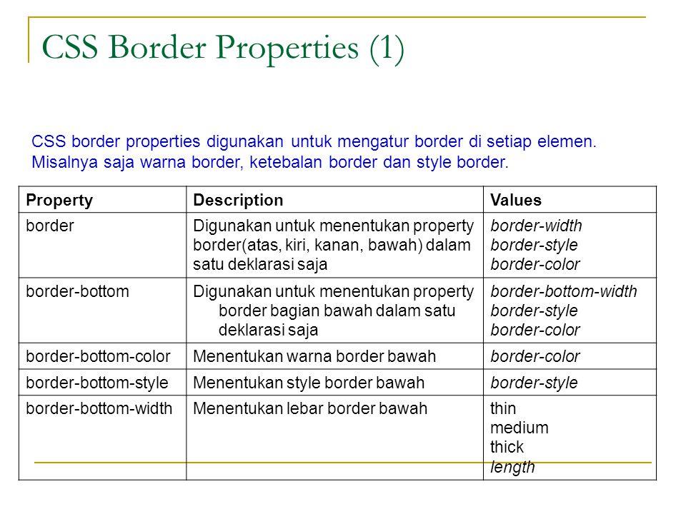 CSS Border Properties (1) PropertyDescriptionValues borderDigunakan untuk menentukan property border(atas, kiri, kanan, bawah) dalam satu deklarasi saja border-width border-style border-color border-bottomDigunakan untuk menentukan property border bagian bawah dalam satu deklarasi saja border-bottom-width border-style border-color border-bottom-colorMenentukan warna border bawahborder-color border-bottom-styleMenentukan style border bawahborder-style border-bottom-widthMenentukan lebar border bawahthin medium thick length CSS border properties digunakan untuk mengatur border di setiap elemen.
