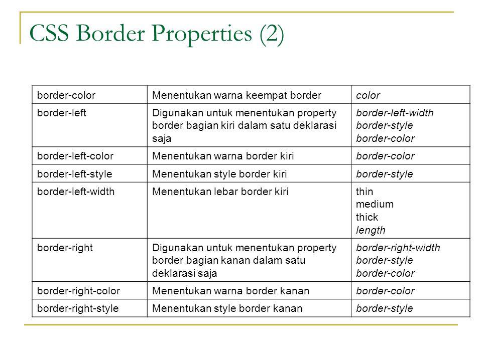 CSS Border Properties (2) border-colorMenentukan warna keempat bordercolor border-leftDigunakan untuk menentukan property border bagian kiri dalam satu deklarasi saja border-left-width border-style border-color border-left-colorMenentukan warna border kiriborder-color border-left-styleMenentukan style border kiriborder-style border-left-widthMenentukan lebar border kirithin medium thick length border-rightDigunakan untuk menentukan property border bagian kanan dalam satu deklarasi saja border-right-width border-style border-color border-right-colorMenentukan warna border kananborder-color border-right-styleMenentukan style border kananborder-style