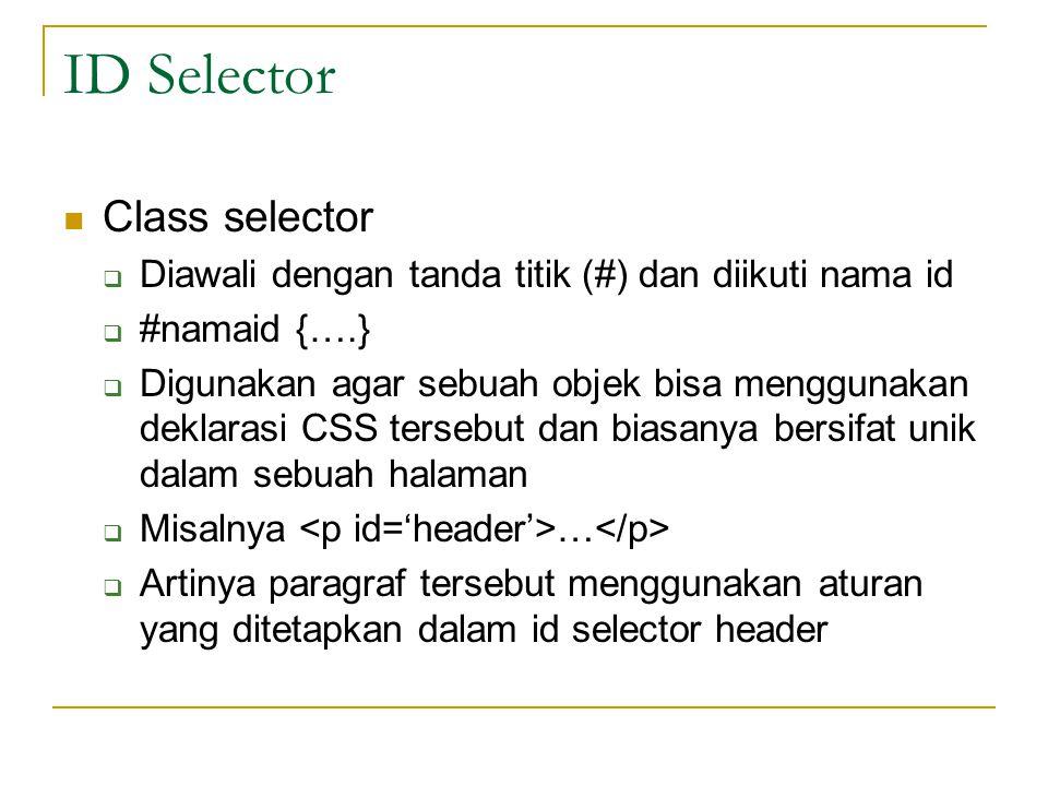 ID Selector Class selector  Diawali dengan tanda titik (#) dan diikuti nama id  #namaid {….}  Digunakan agar sebuah objek bisa menggunakan deklarasi CSS tersebut dan biasanya bersifat unik dalam sebuah halaman  Misalnya …  Artinya paragraf tersebut menggunakan aturan yang ditetapkan dalam id selector header