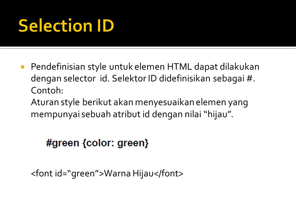  Pendefinisian style untuk elemen HTML dapat dilakukan dengan selector id. Selektor ID didefinisikan sebagai #. Contoh: Aturan style berikut akan men