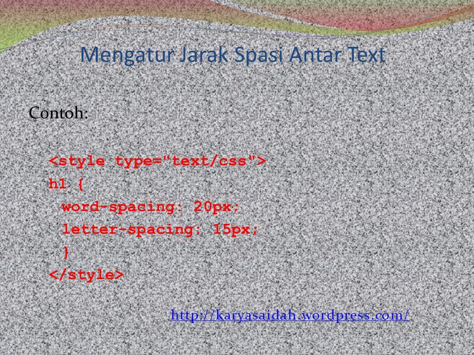 Mengatur Jarak Spasi Antar Text Contoh: h1{ word-spacing: 20px; letter-spacing: 15px; } http://karyasaidah.wordpress.com/