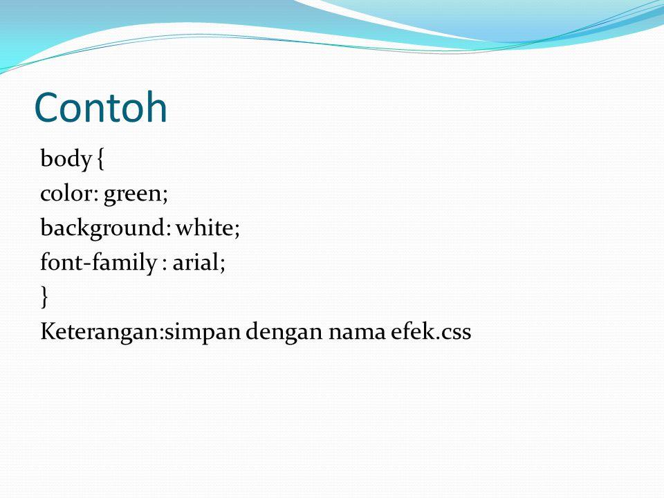 Contoh body { color: green; background: white; font-family : arial; } Keterangan:simpan dengan nama efek.css