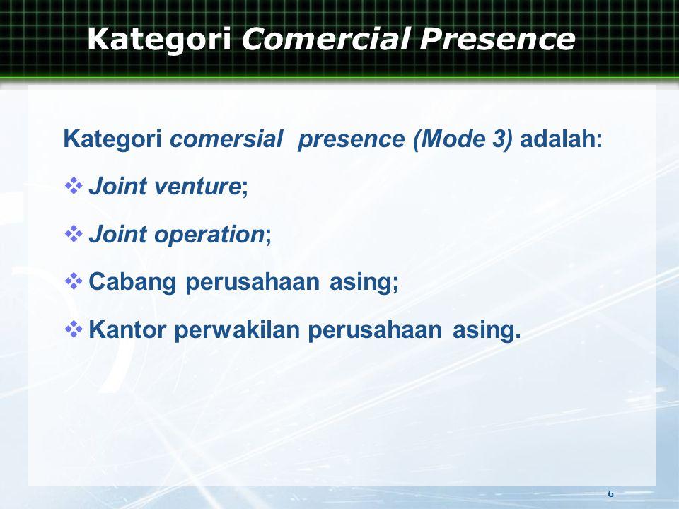 Kategori comersial presence (Mode 3) adalah:  Joint venture;  Joint operation;  Cabang perusahaan asing;  Kantor perwakilan perusahaan asing.