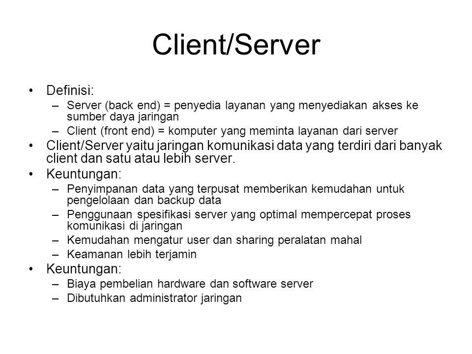 Client/Server Definisi: –Server (back end) = penyedia layanan yang menyediakan akses ke sumber daya jaringan –Client (front end) = komputer yang meminta layanan dari server Client/Server yaitu jaringan komunikasi data yang terdiri dari banyak client dan satu atau lebih server.