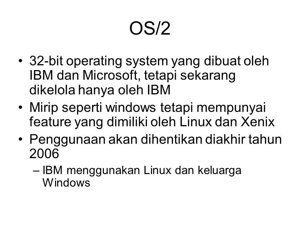 OS/2 32-bit operating system yang dibuat oleh IBM dan Microsoft, tetapi sekarang dikelola hanya oleh IBM Mirip seperti windows tetapi mempunyai feature yang dimiliki oleh Linux dan Xenix Penggunaan akan dihentikan diakhir tahun 2006 –IBM menggunakan Linux dan keluarga Windows