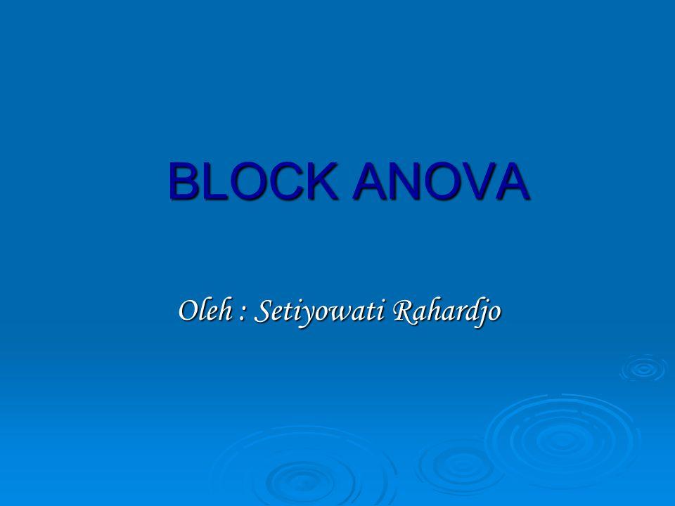 BLOCK ANOVA Oleh : Setiyowati Rahardjo