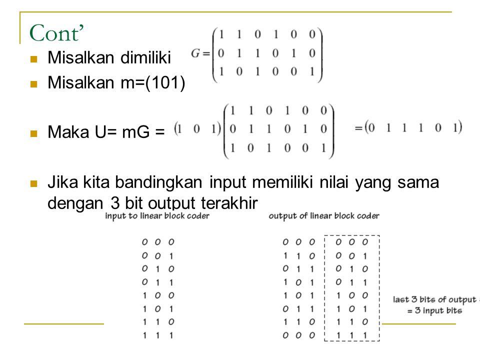 Cont' Misalkan dimiliki Misalkan m=(101) Maka U= mG = Jika kita bandingkan input memiliki nilai yang sama dengan 3 bit output terakhir
