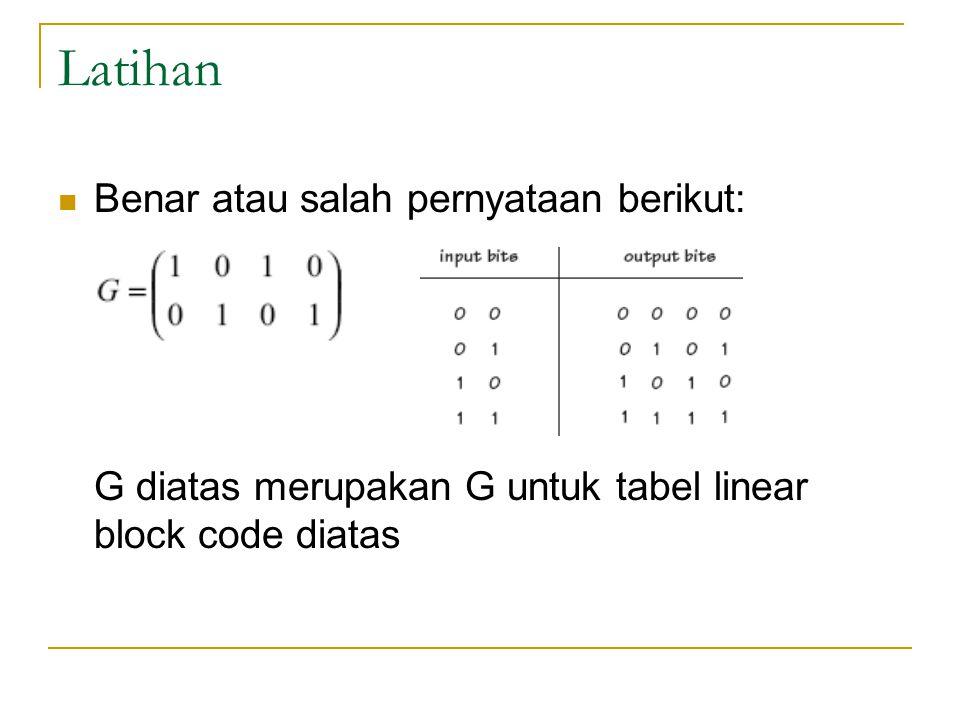 Latihan Benar atau salah pernyataan berikut: G diatas merupakan G untuk tabel linear block code diatas