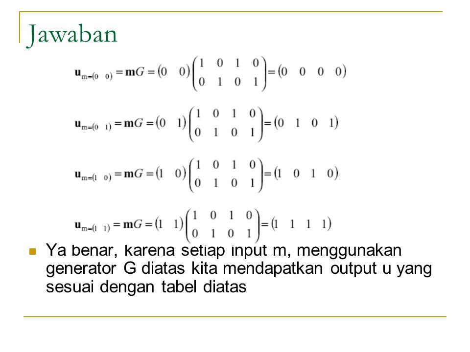 Jawaban Ya benar, karena setiap input m, menggunakan generator G diatas kita mendapatkan output u yang sesuai dengan tabel diatas