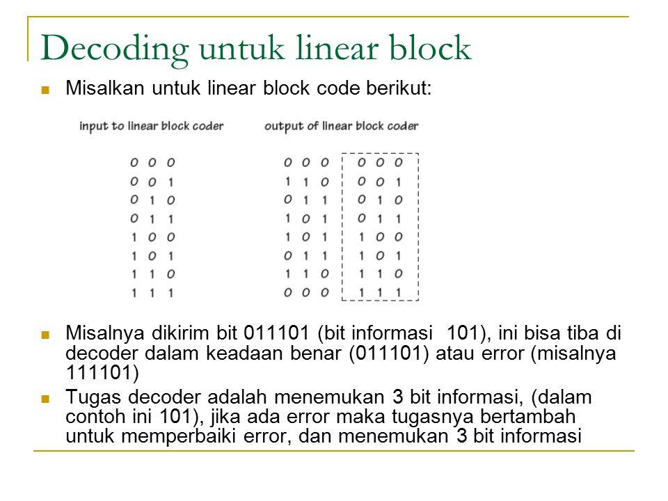 Decoding untuk linear block Misalkan untuk linear block code berikut: Misalnya dikirim bit 011101 (bit informasi 101), ini bisa tiba di decoder dalam