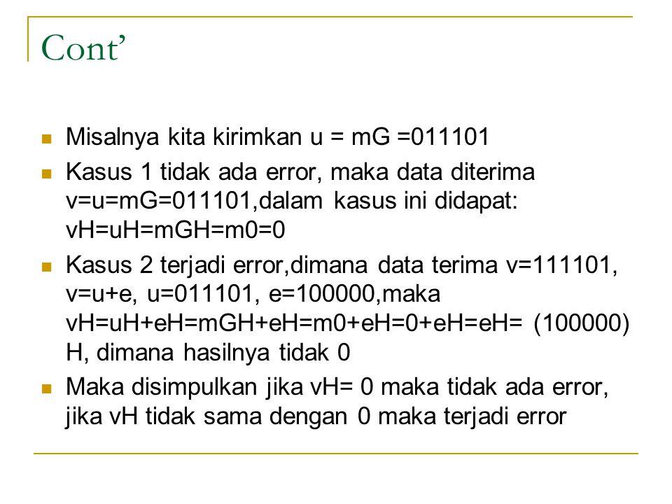 Cont' Misalnya kita kirimkan u = mG =011101 Kasus 1 tidak ada error, maka data diterima v=u=mG=011101,dalam kasus ini didapat: vH=uH=mGH=m0=0 Kasus 2