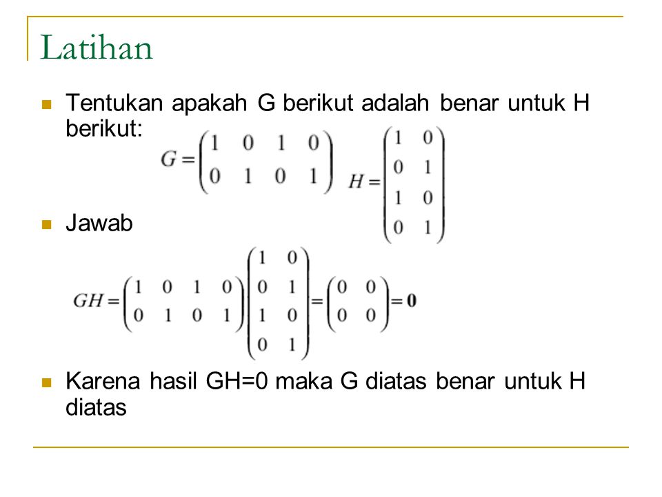 Latihan Tentukan apakah G berikut adalah benar untuk H berikut: Jawab Karena hasil GH=0 maka G diatas benar untuk H diatas