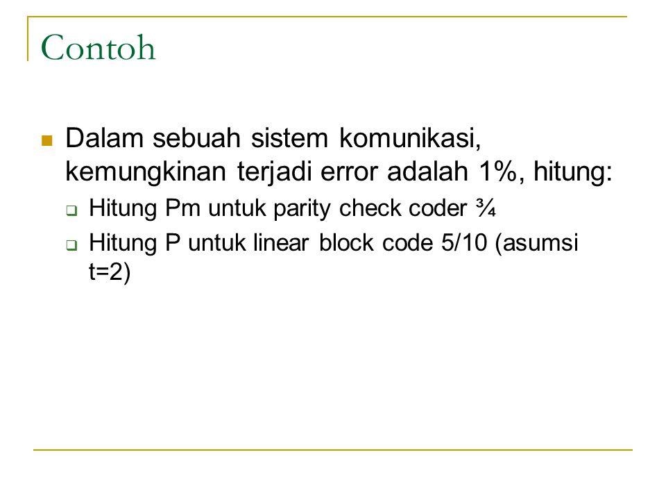 Contoh Dalam sebuah sistem komunikasi, kemungkinan terjadi error adalah 1%, hitung:  Hitung Pm untuk parity check coder ¾  Hitung P untuk linear blo