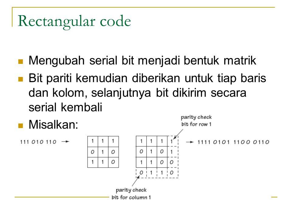 Rectangular code Mengubah serial bit menjadi bentuk matrik Bit pariti kemudian diberikan untuk tiap baris dan kolom, selanjutnya bit dikirim secara se