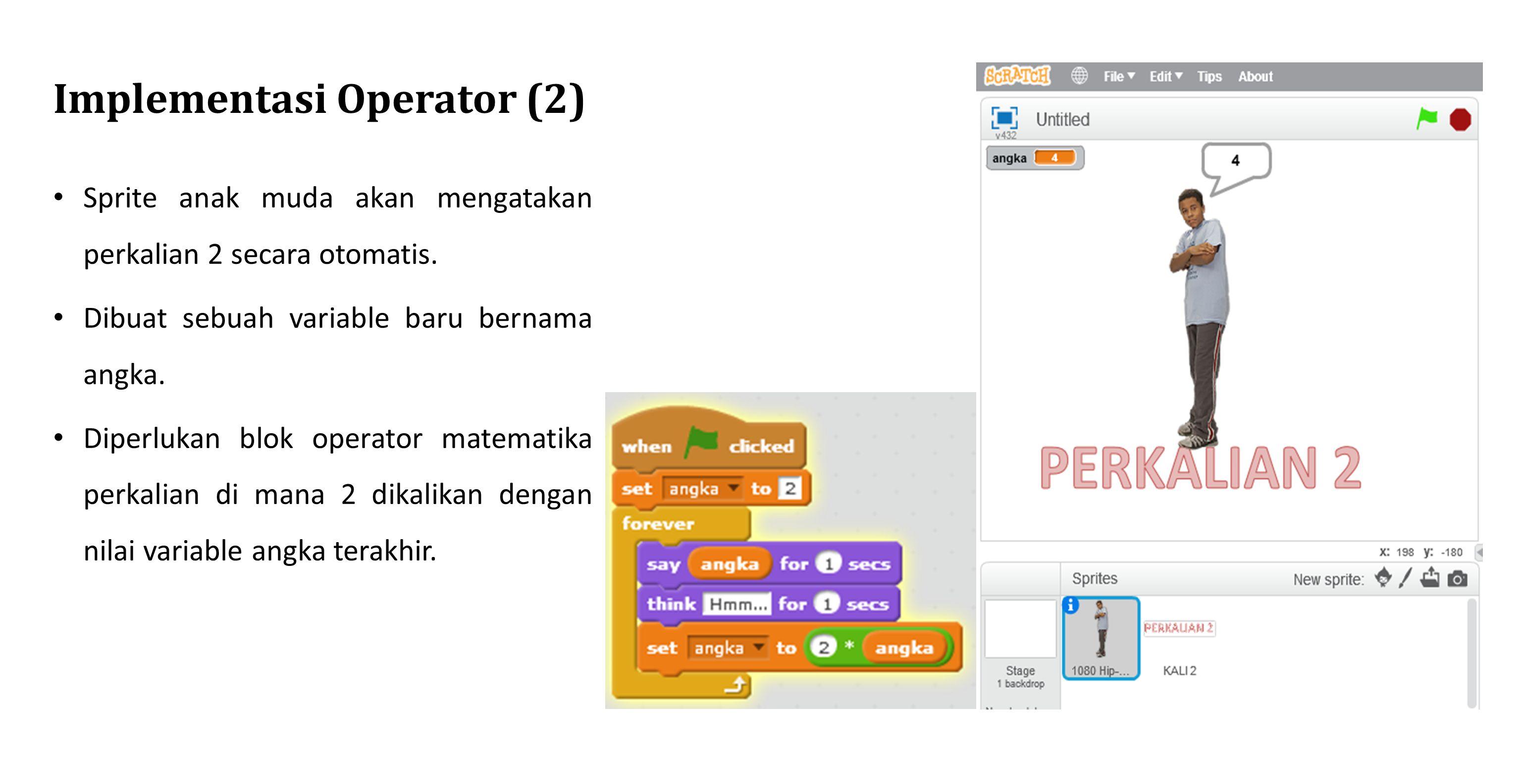 Implementasi Operator (2) Sprite anak muda akan mengatakan perkalian 2 secara otomatis. Dibuat sebuah variable baru bernama angka. Diperlukan blok ope