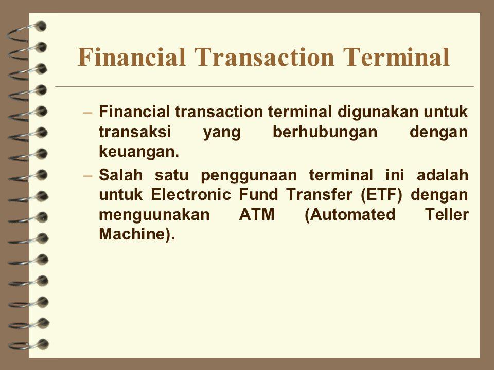 Financial Transaction Terminal –Financial transaction terminal digunakan untuk transaksi yang berhubungan dengan keuangan. –Salah satu penggunaan term