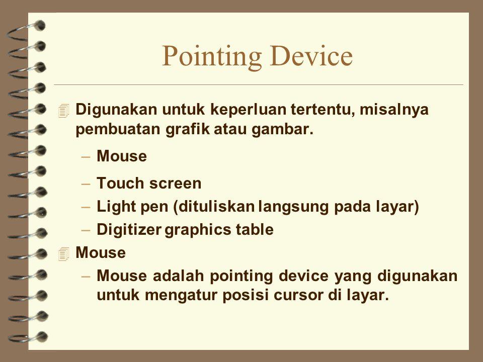 Pointing Device 4 Digunakan untuk keperluan tertentu, misalnya pembuatan grafik atau gambar. –Mouse –Touch screen –Light pen (dituliskan langsung pada