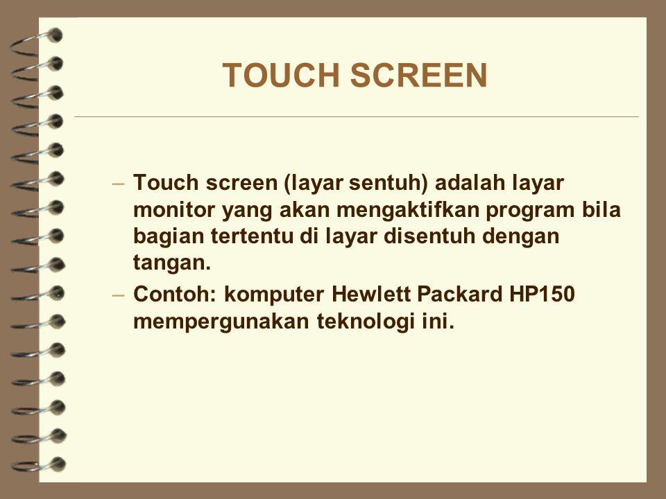 TOUCH SCREEN –Touch screen (layar sentuh) adalah layar monitor yang akan mengaktifkan program bila bagian tertentu di layar disentuh dengan tangan. –C