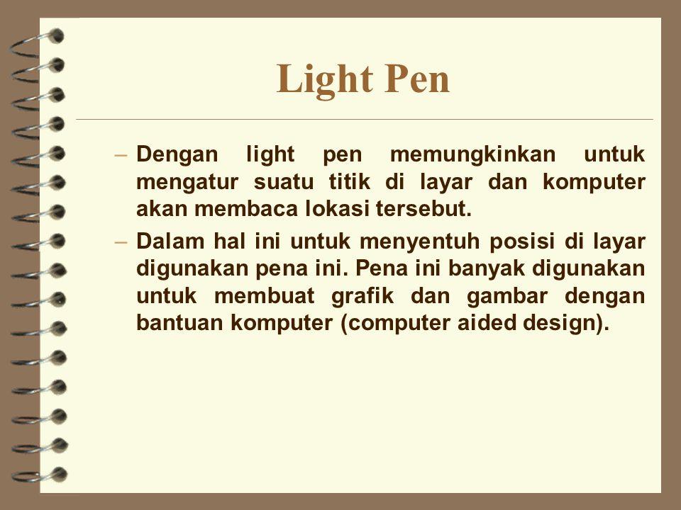 Light Pen –Dengan light pen memungkinkan untuk mengatur suatu titik di layar dan komputer akan membaca lokasi tersebut. –Dalam hal ini untuk menyentuh