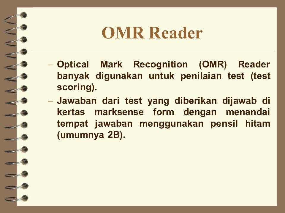 OMR Reader –Optical Mark Recognition (OMR) Reader banyak digunakan untuk penilaian test (test scoring). –Jawaban dari test yang diberikan dijawab di k