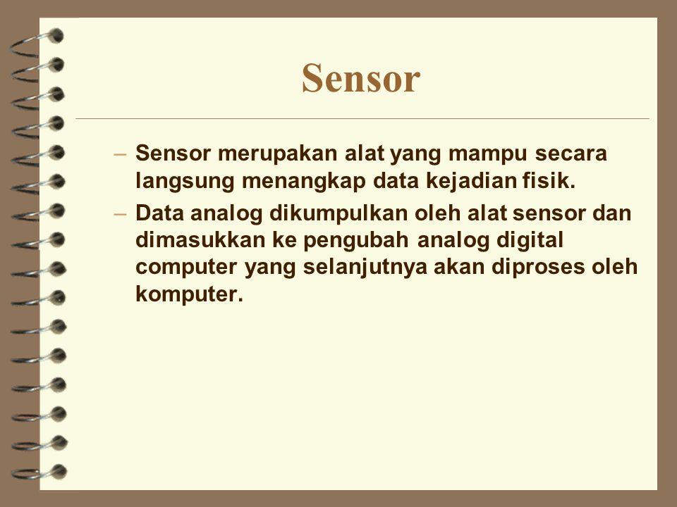 Sensor –Sensor merupakan alat yang mampu secara langsung menangkap data kejadian fisik. –Data analog dikumpulkan oleh alat sensor dan dimasukkan ke pe
