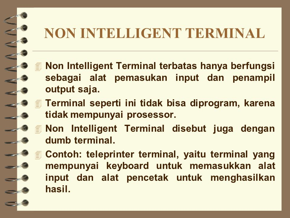 NON INTELLIGENT TERMINAL 4 Non Intelligent Terminal terbatas hanya berfungsi sebagai alat pemasukan input dan penampil output saja. 4 Terminal seperti
