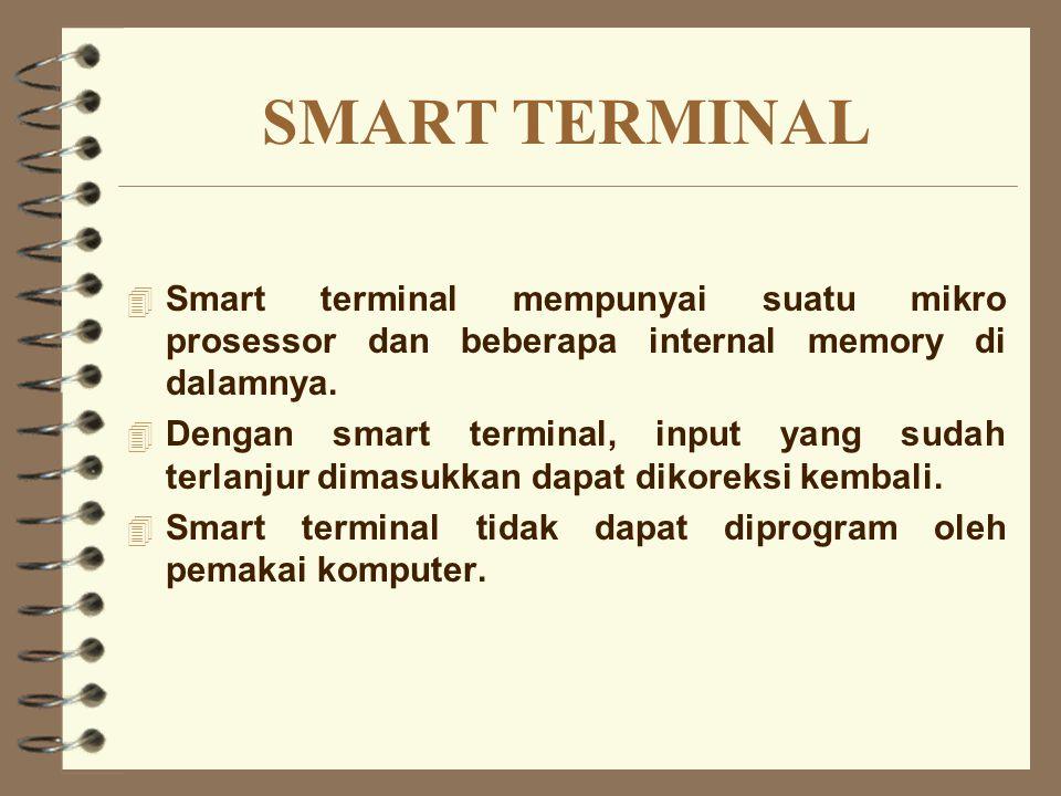 SMART TERMINAL 4 Smart terminal mempunyai suatu mikro prosessor dan beberapa internal memory di dalamnya. 4 Dengan smart terminal, input yang sudah te